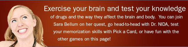 Exercise your brain and test your knowledge of drugs and the way they affect the brain and body. You can join Sara Bellum on her quest, go head-to-head with Dr. NIDA, test your memorization skills with Pick a Card, or have fun with the other games on this page!